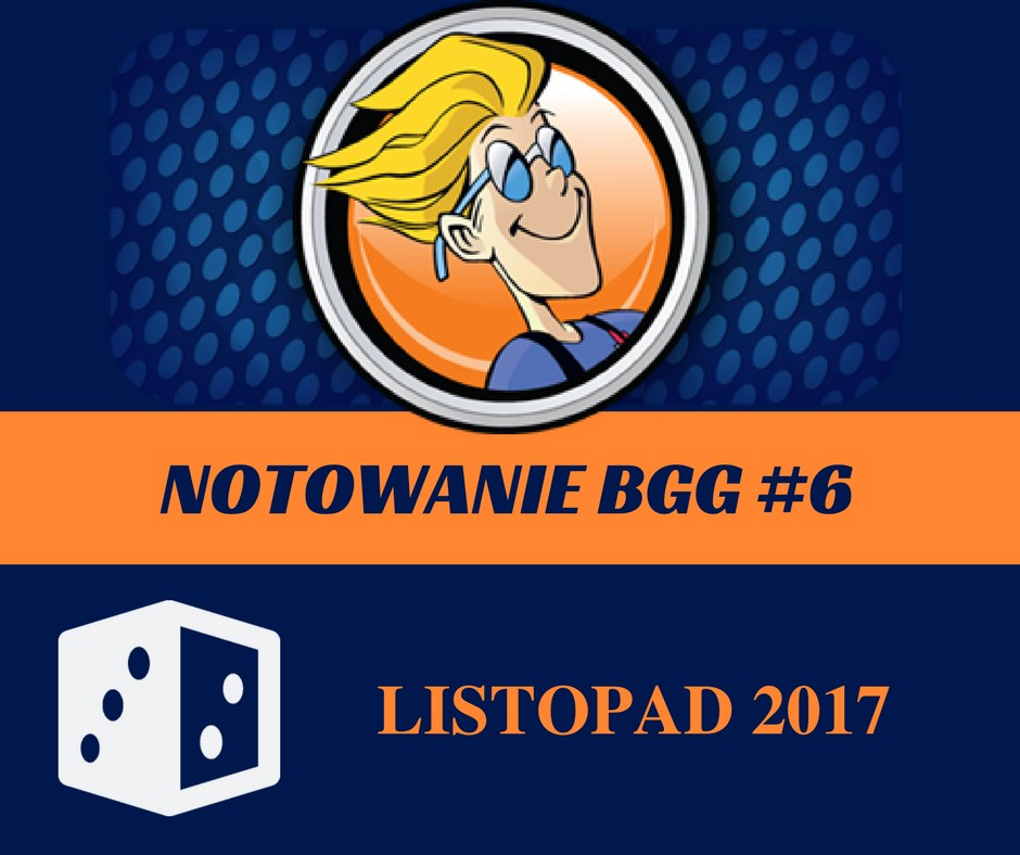 Notowanie BGG 6 Notowanie BGG #6   Listopad 2017