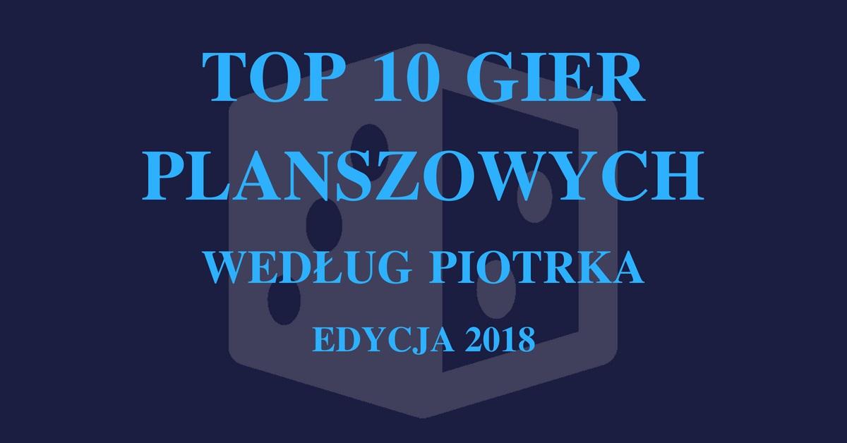 Top 10 Piotra 2018 Top 10 gier planszowych   Piotrek
