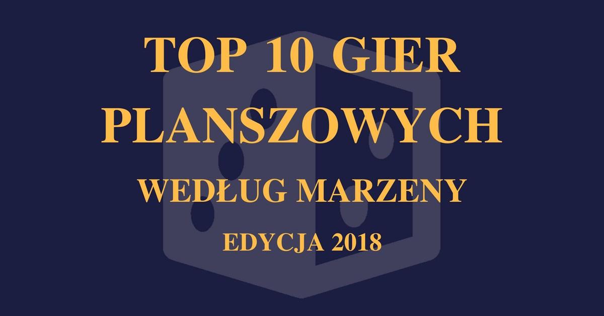 Top 10 gier Marzeny 2018 Top 10 gier planszowych Marzeny   Edycja 2018